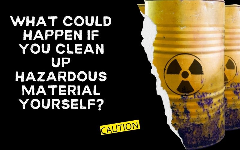 What Could Happen If You Clean Up Hazardous Material Yourself?